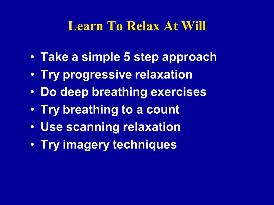 Learn To Relax At Will Take a simple 5 step approach