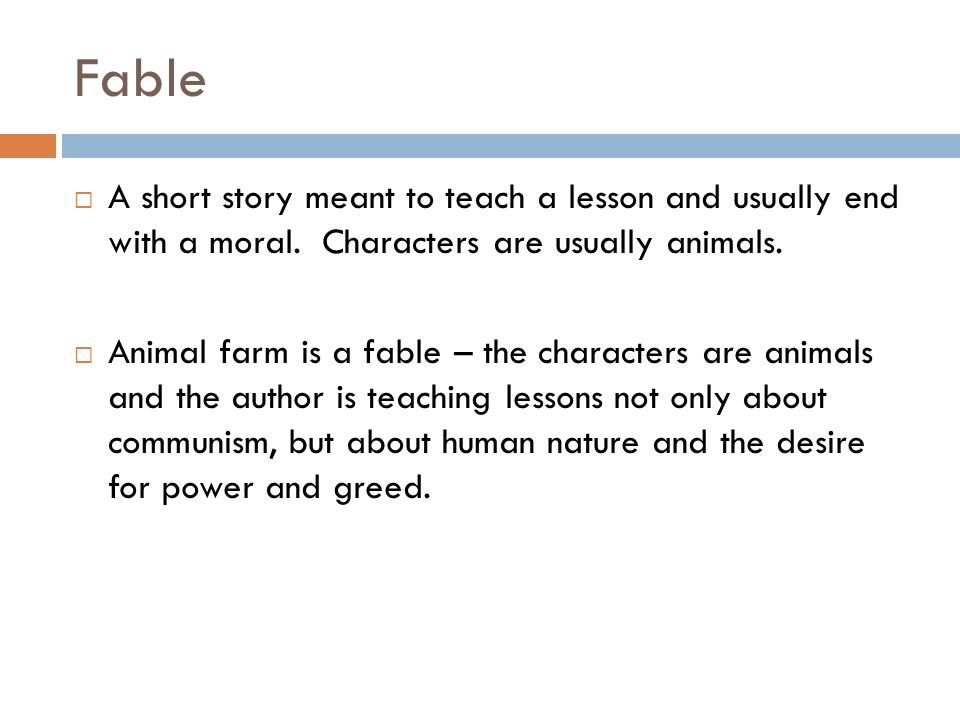 Fable A short story meant to teach a lesson and usually end with a moral. Characters are usually animals.