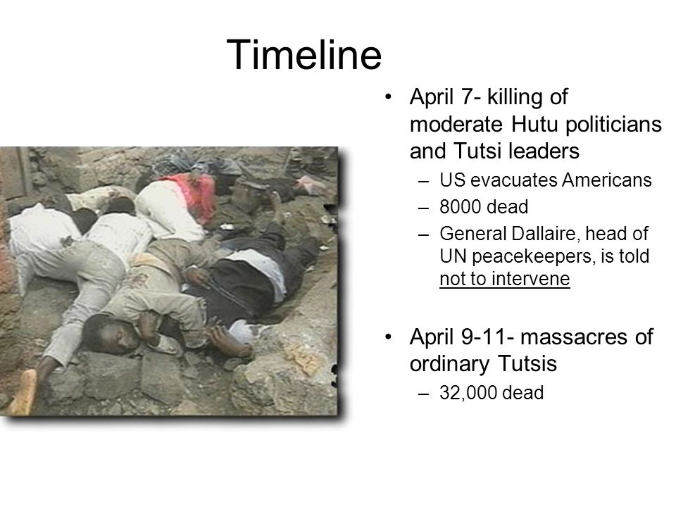 Timeline April 7- killing of moderate Hutu politicians and Tutsi leaders. US evacuates Americans dead.