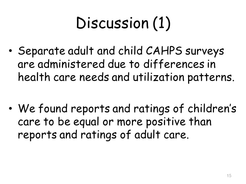 Discussion (1) Separate adult and child CAHPS surveys are administered due to differences in health care needs and utilization patterns.