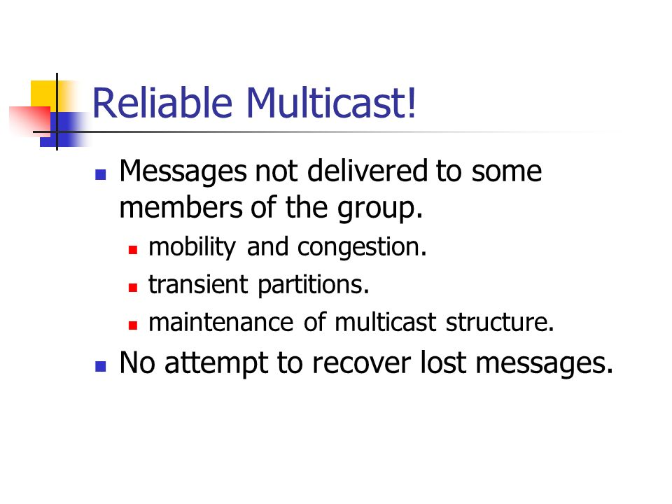 Reliable Multicast! Messages not delivered to some members of the group. mobility and congestion. transient partitions.