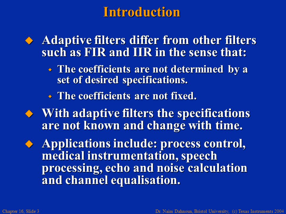 Introduction Adaptive filters differ from other filters such as FIR and IIR in the sense that: