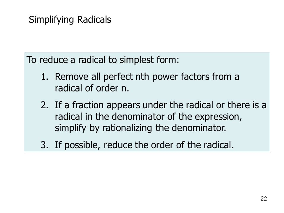 Simplifying Radicals To reduce a radical to simplest form: Remove all perfect nth power factors from a radical of order n.