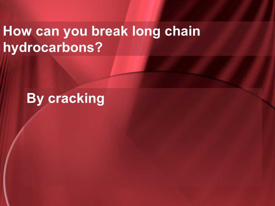 How can you break long chain hydrocarbons
