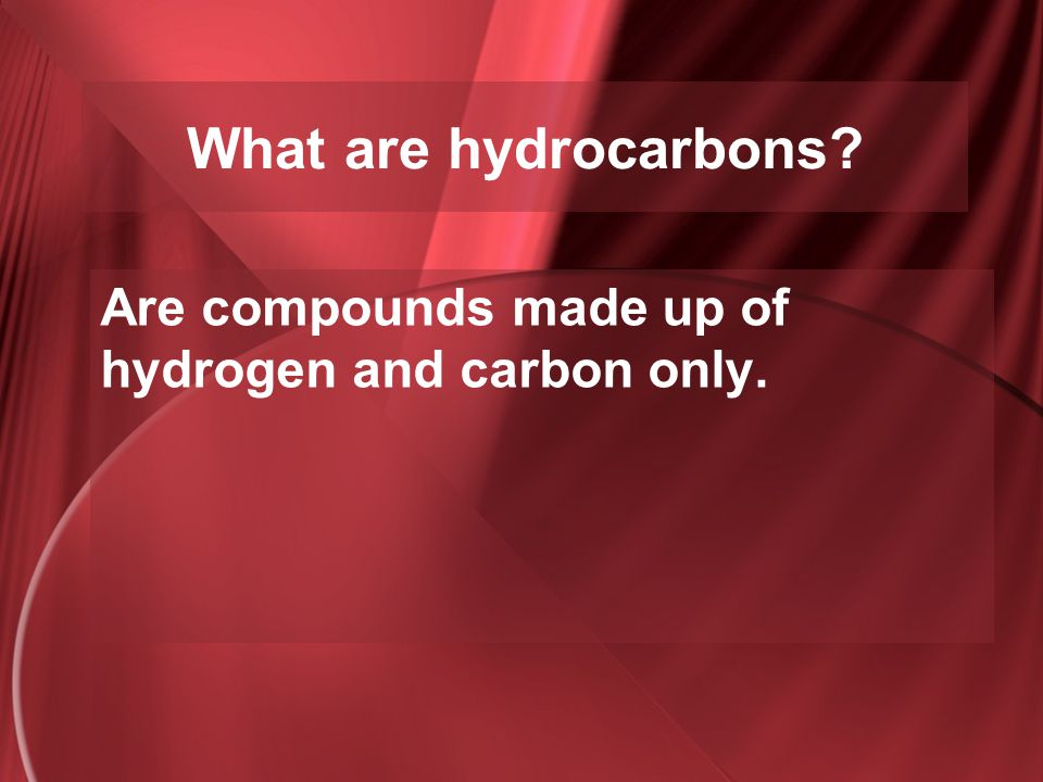 Are compounds made up of hydrogen and carbon only.
