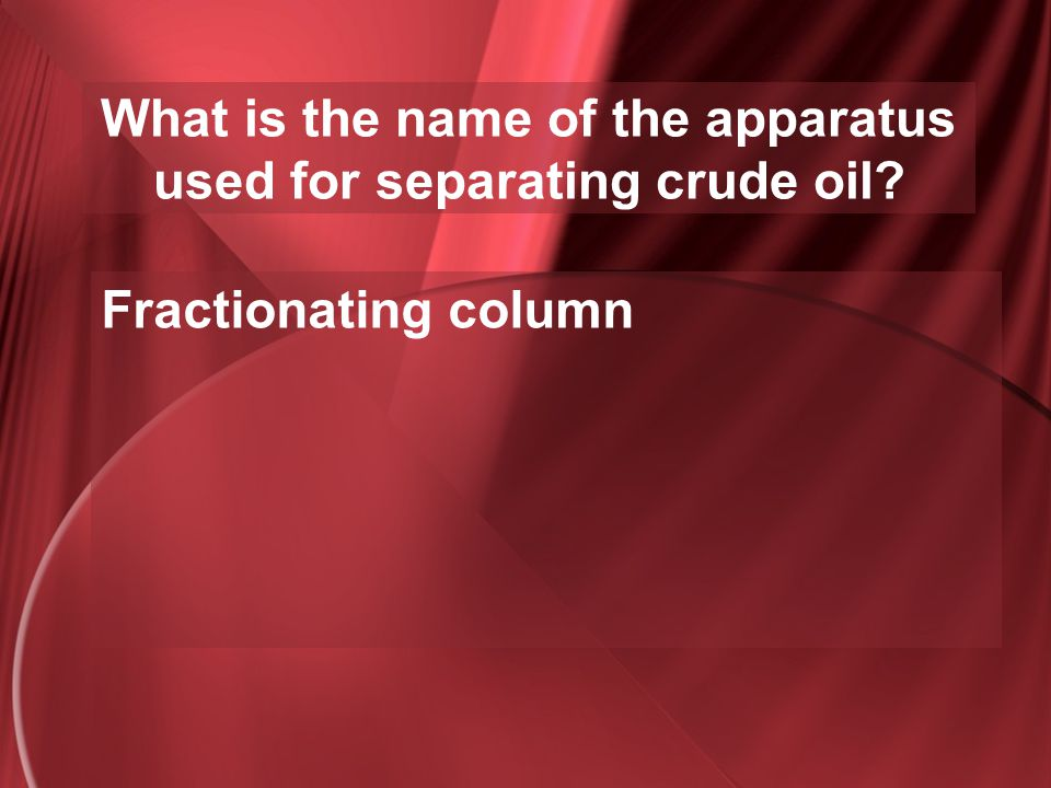 What is the name of the apparatus used for separating crude oil