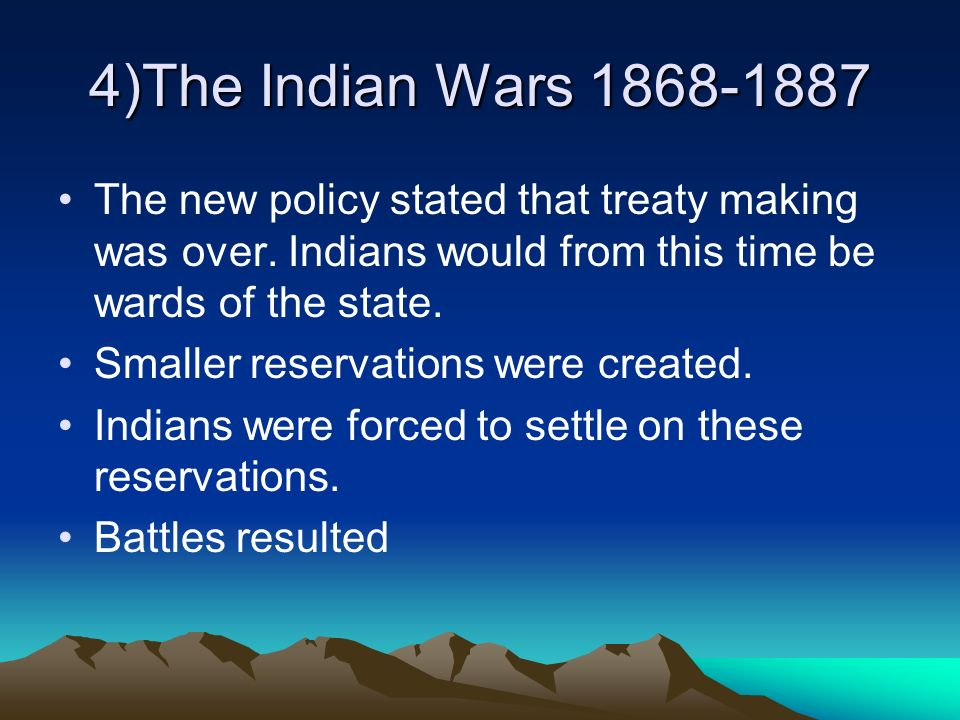 4)The Indian Wars 1868-1887 The new policy stated that treaty making was over. Indians would from this time be wards of the state.
