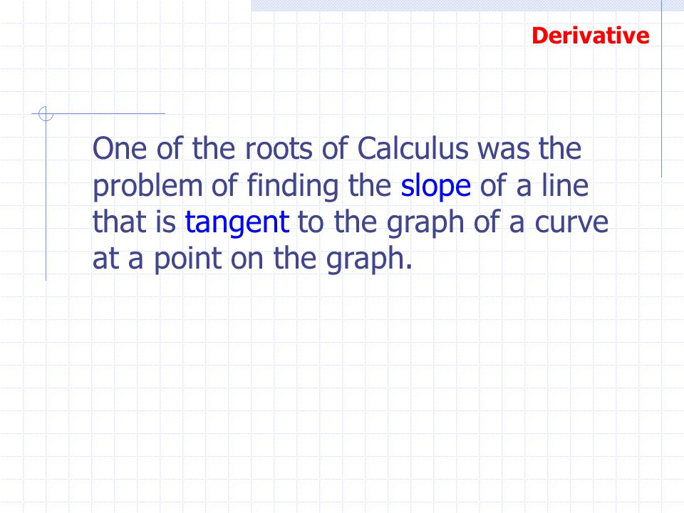 One of the roots of Calculus was the problem of finding the slope of a line that is tangent to the graph of a curve at a point on the graph.