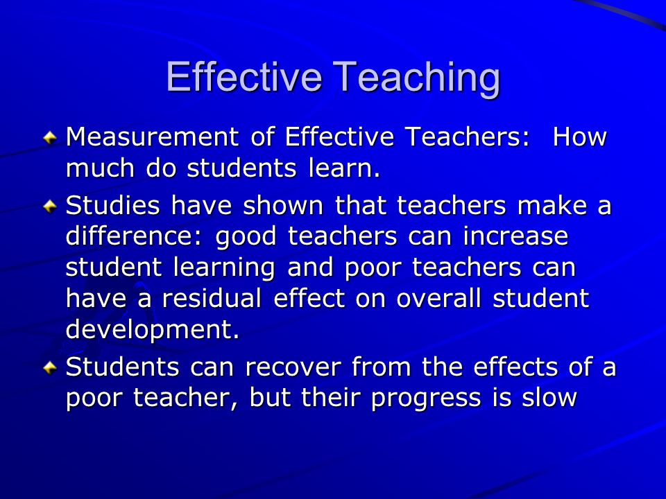 Effective Teaching Measurement of Effective Teachers: How much do students learn.