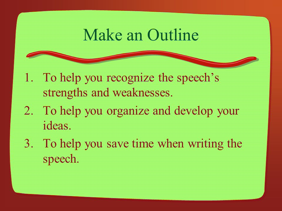 Make an Outline To help you recognize the speech's strengths and weaknesses. To help you organize and develop your ideas.