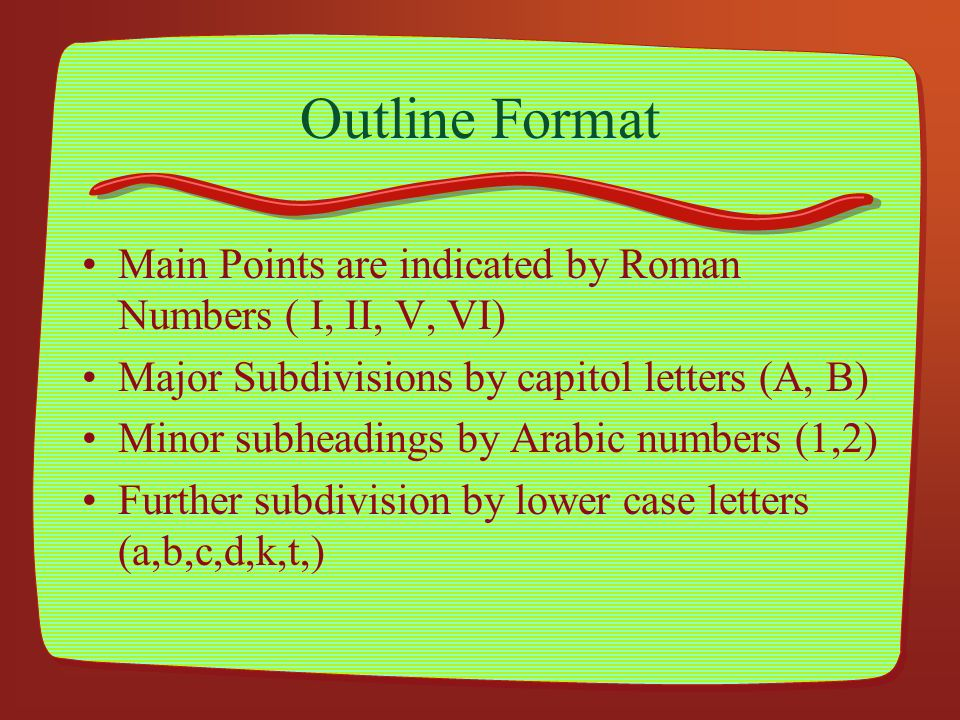 Outline Format Main Points are indicated by Roman Numbers ( I, II, V, VI) Major Subdivisions by capitol letters (A, B)