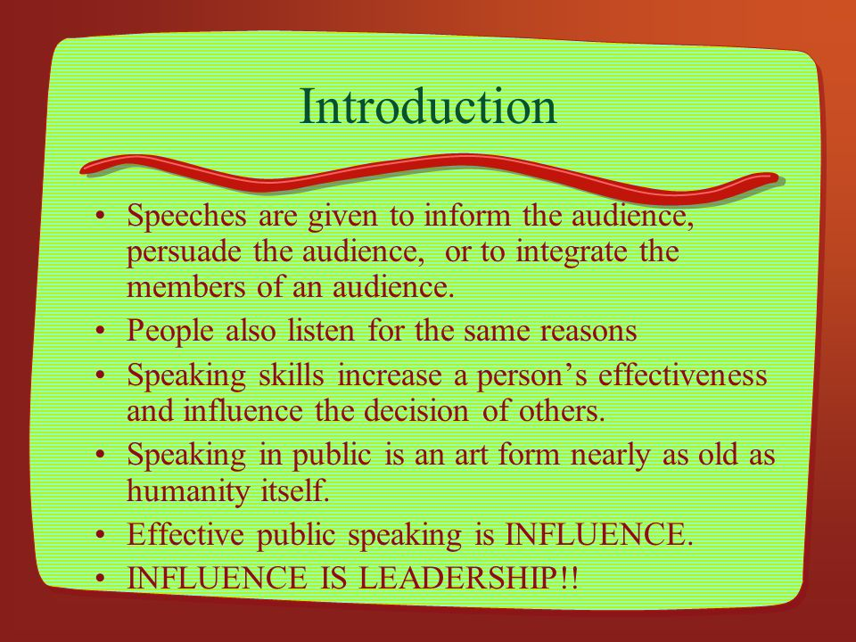 Introduction Speeches are given to inform the audience, persuade the audience, or to integrate the members of an audience.