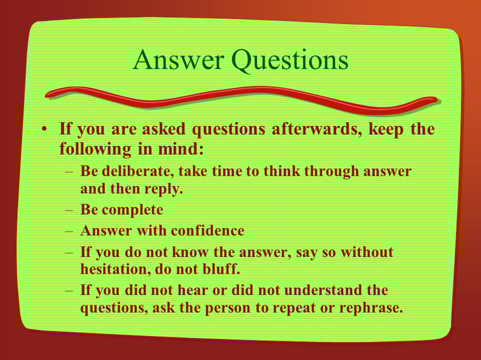 Answer Questions If you are asked questions afterwards, keep the following in mind: Be deliberate, take time to think through answer and then reply.