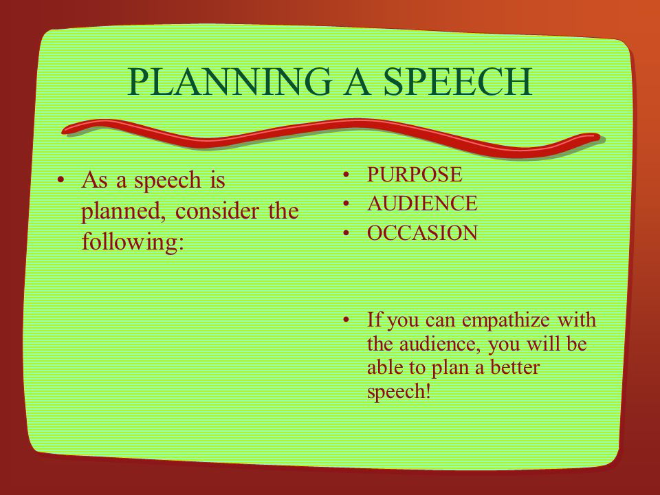 PLANNING A SPEECH As a speech is planned, consider the following:
