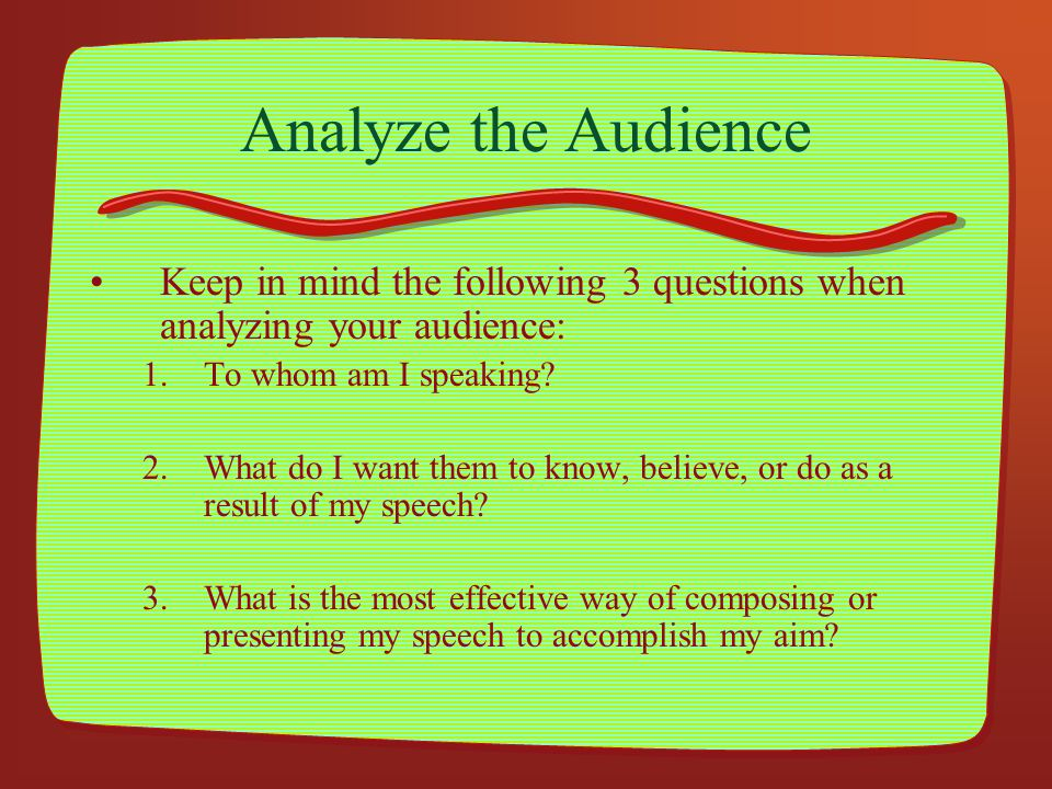 Analyze the Audience Keep in mind the following 3 questions when analyzing your audience: To whom am I speaking