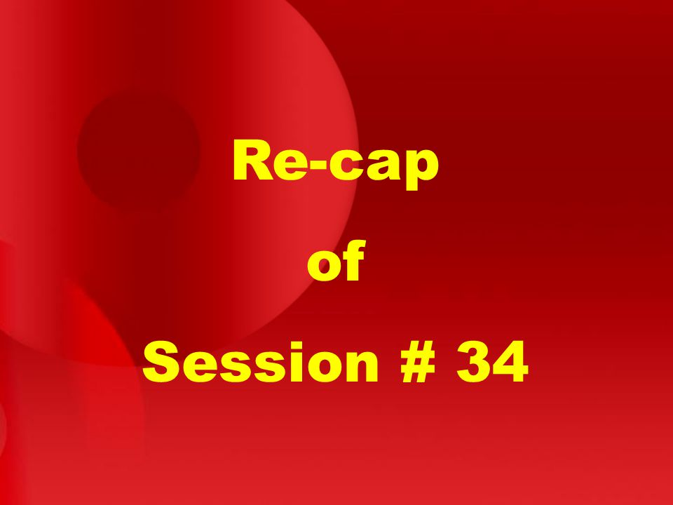 Re-cap of Session # 34