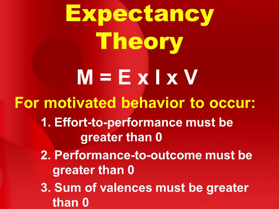 Expectancy Theory M = E x I x V For motivated behavior to occur: