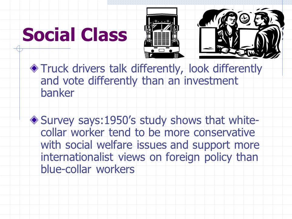 Social Class Truck drivers talk differently, look differently and vote differently than an investment banker.