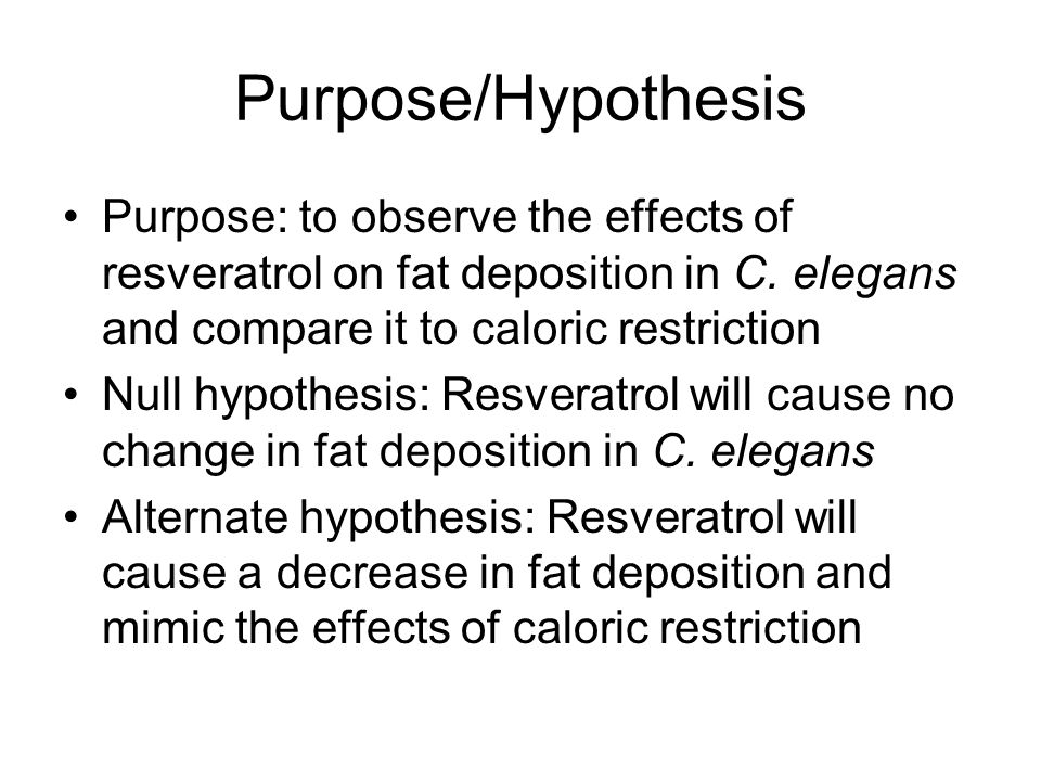 Purpose/Hypothesis Purpose: to observe the effects of resveratrol on fat deposition in C. elegans and compare it to caloric restriction.