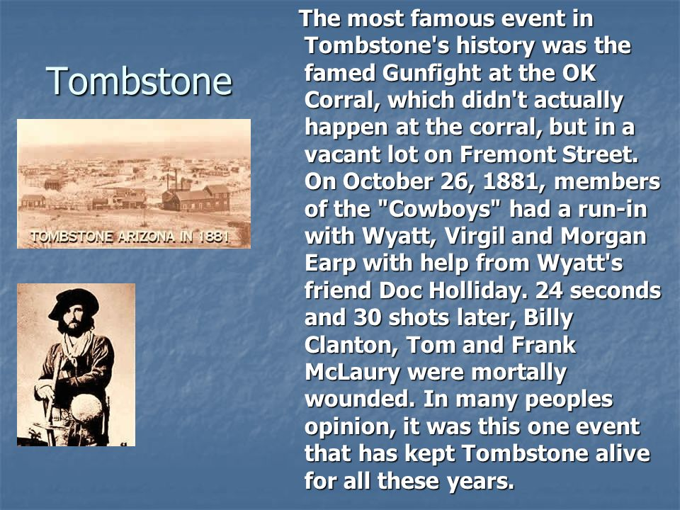 The most famous event in Tombstone s history was the famed Gunfight at the OK Corral, which didn t actually happen at the corral, but in a vacant lot on Fremont Street. On October 26, 1881, members of the Cowboys had a run-in with Wyatt, Virgil and Morgan Earp with help from Wyatt s friend Doc Holliday. 24 seconds and 30 shots later, Billy Clanton, Tom and Frank McLaury were mortally wounded. In many peoples opinion, it was this one event that has kept Tombstone alive for all these years.