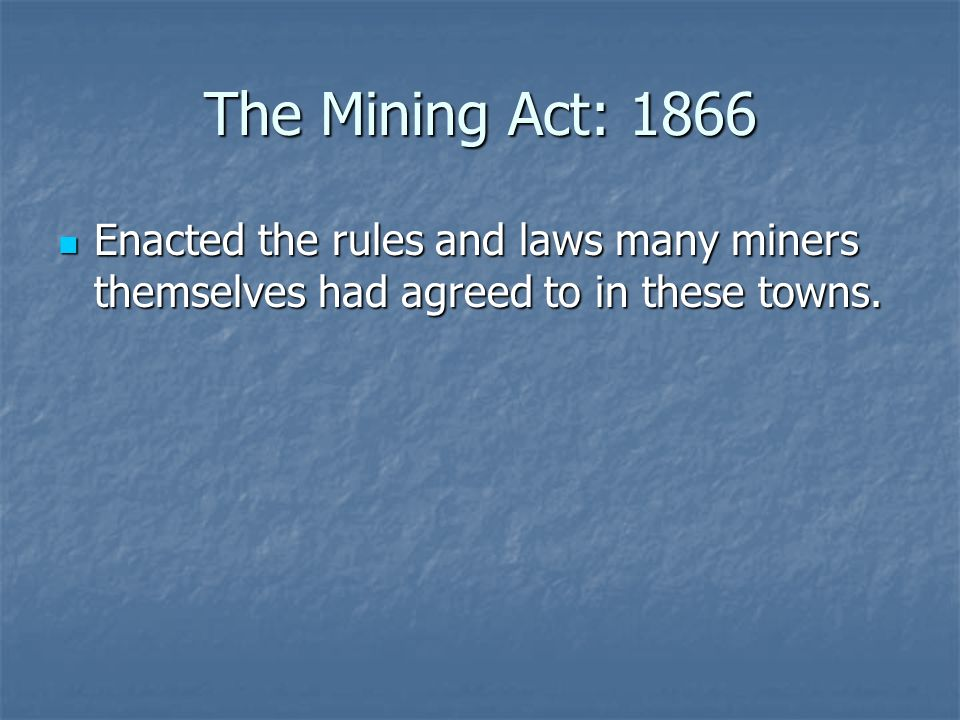 The Mining Act: 1866 Enacted the rules and laws many miners themselves had agreed to in these towns.