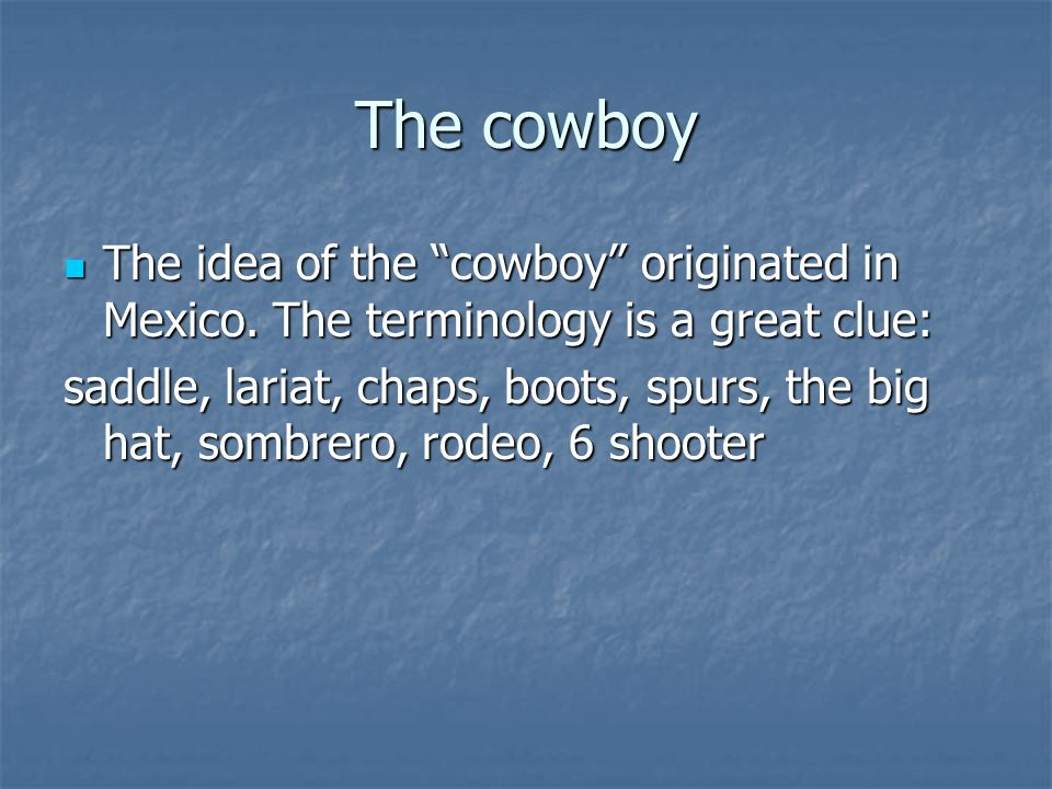 The cowboy The idea of the cowboy originated in Mexico. The terminology is a great clue: