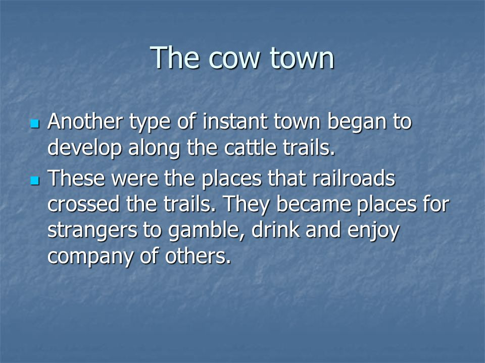 The cow town Another type of instant town began to develop along the cattle trails.