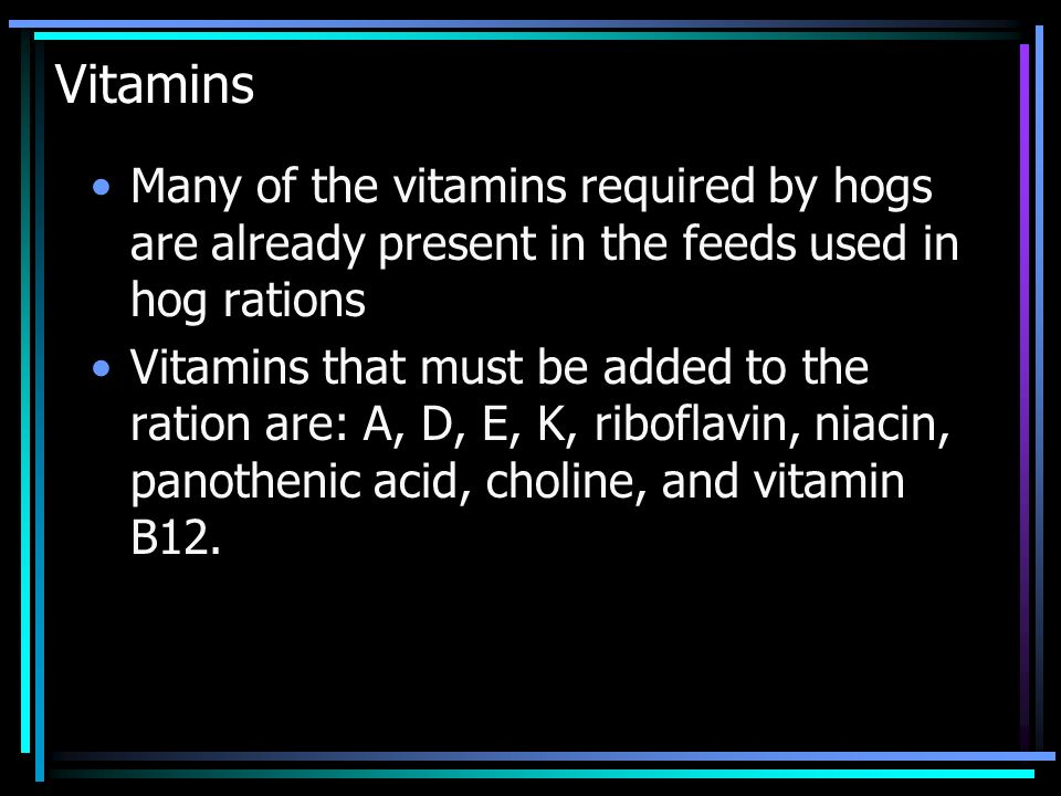 Vitamins Many of the vitamins required by hogs are already present in the feeds used in hog rations.
