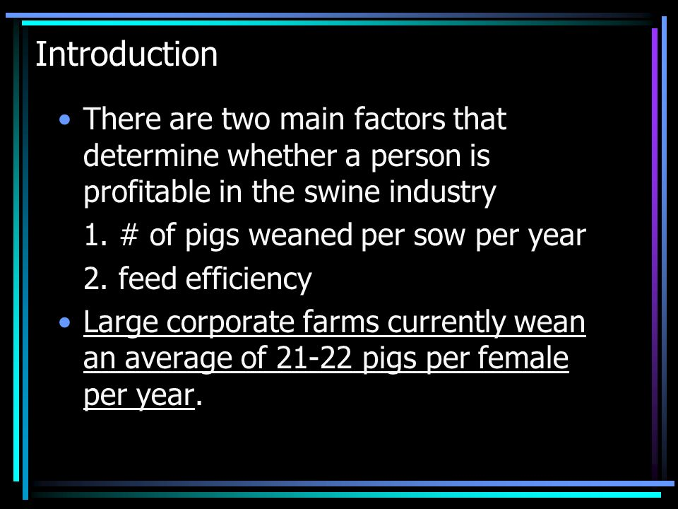 Introduction There are two main factors that determine whether a person is profitable in the swine industry.