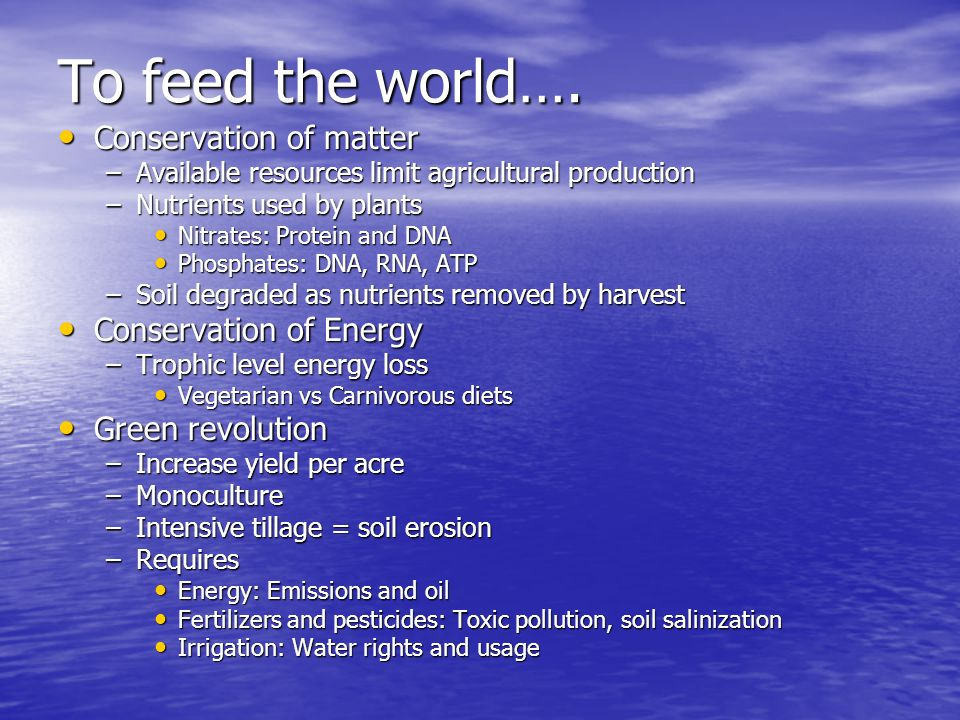 To feed the world…. Conservation of matter Conservation of Energy