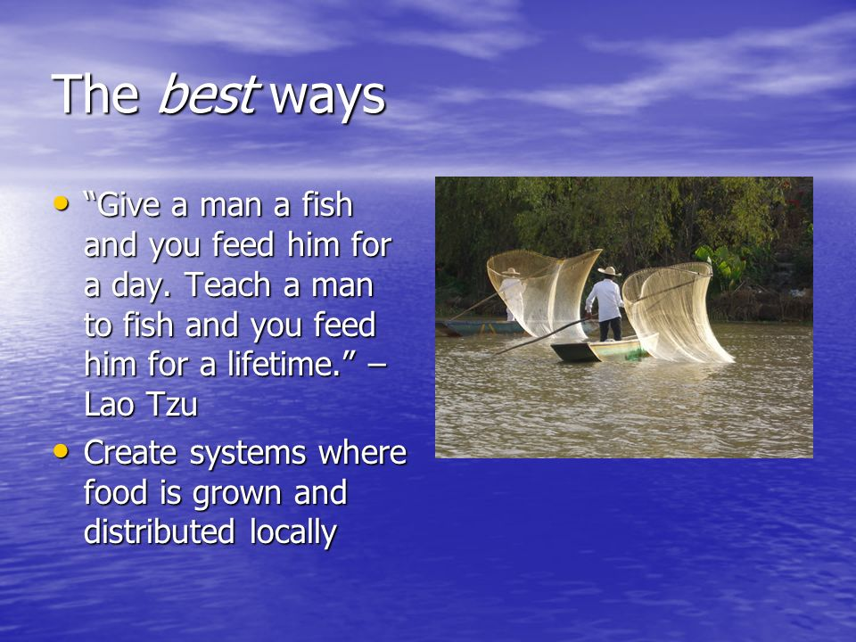 The best ways Give a man a fish and you feed him for a day. Teach a man to fish and you feed him for a lifetime. –Lao Tzu.