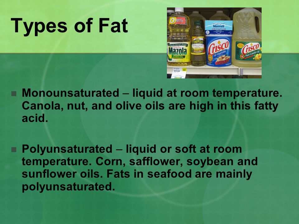 Types of Fat Monounsaturated – liquid at room temperature. Canola, nut, and olive oils are high in this fatty acid.