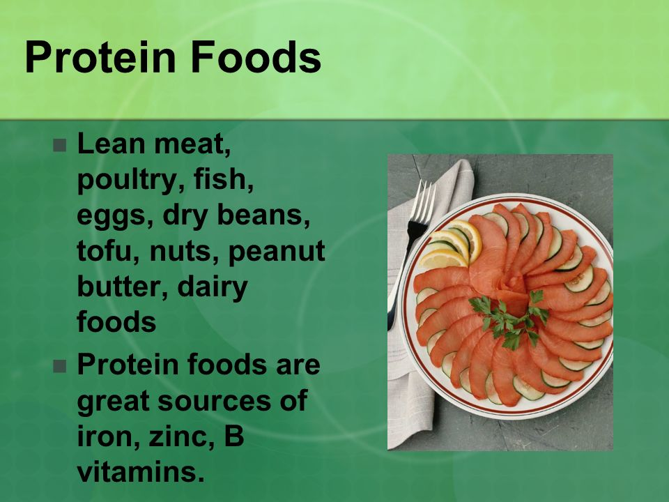 Protein Foods Lean meat, poultry, fish, eggs, dry beans, tofu, nuts, peanut butter, dairy foods.
