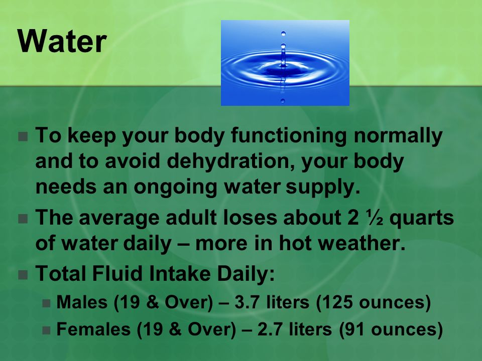 Water To keep your body functioning normally and to avoid dehydration, your body needs an ongoing water supply.