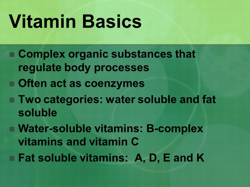 Vitamin Basics Complex organic substances that regulate body processes