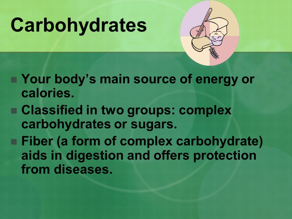Carbohydrates Your body's main source of energy or calories.