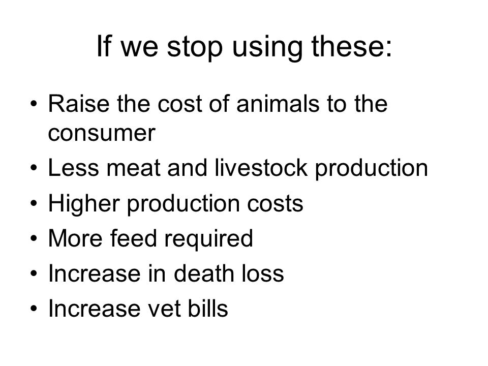 If we stop using these: Raise the cost of animals to the consumer