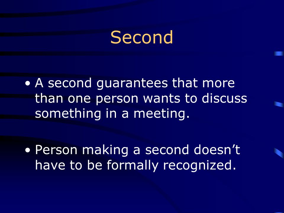 Second A second guarantees that more than one person wants to discuss something in a meeting.