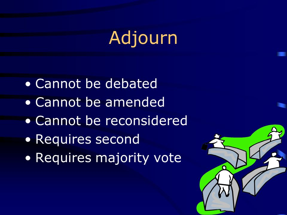 Adjourn Cannot be debated Cannot be amended Cannot be reconsidered