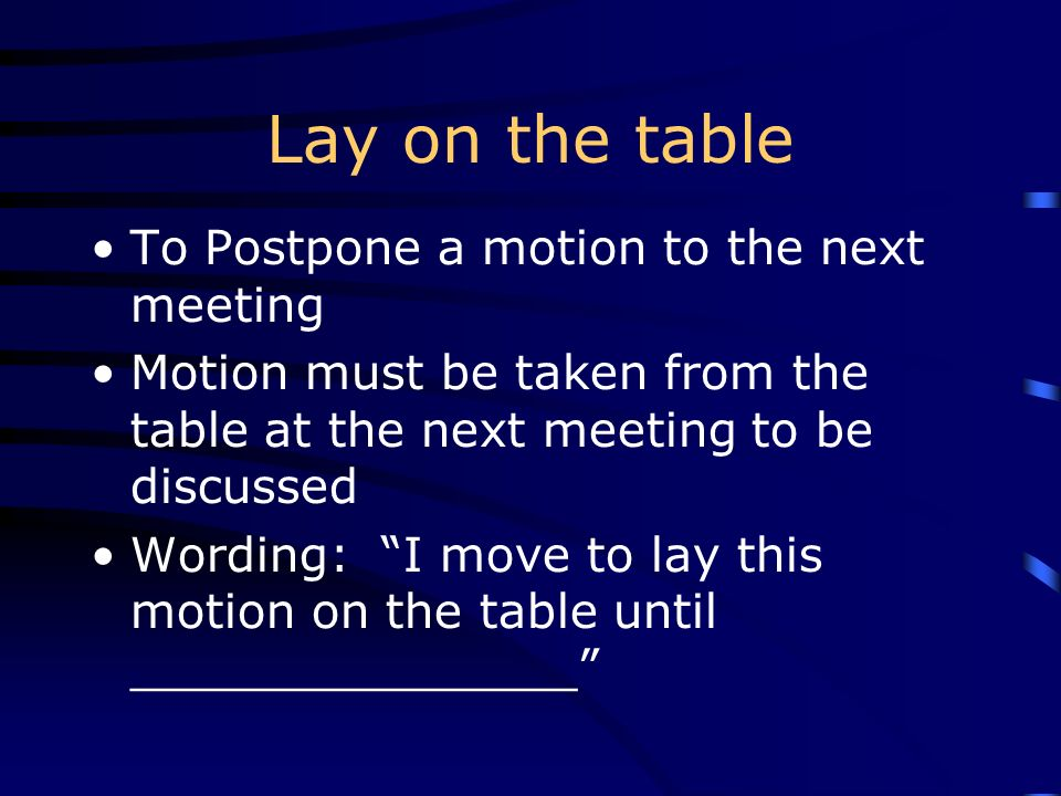 Lay on the table To Postpone a motion to the next meeting