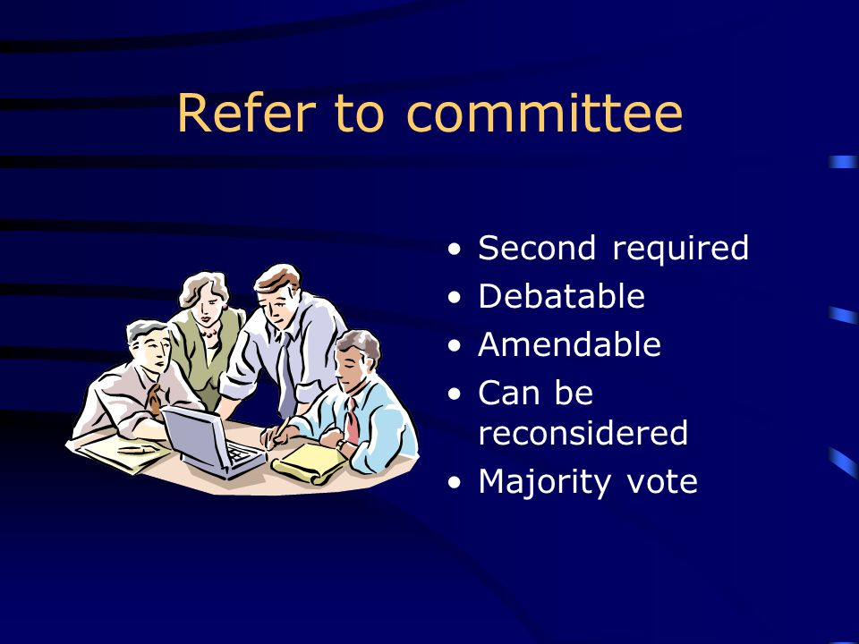 Refer to committee Second required Debatable Amendable