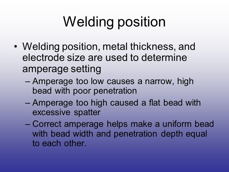 Welding position Welding position, metal thickness, and electrode size are used to determine amperage setting.