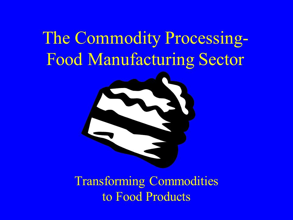 The Commodity Processing- Food Manufacturing Sector