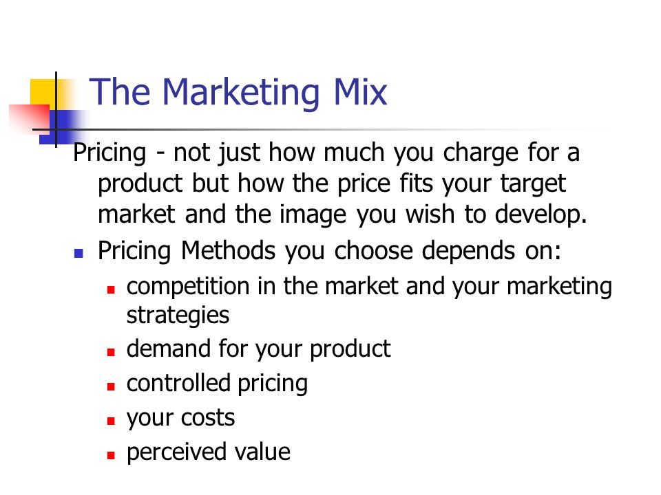 The Marketing Mix Pricing - not just how much you charge for a product but how the price fits your target market and the image you wish to develop.