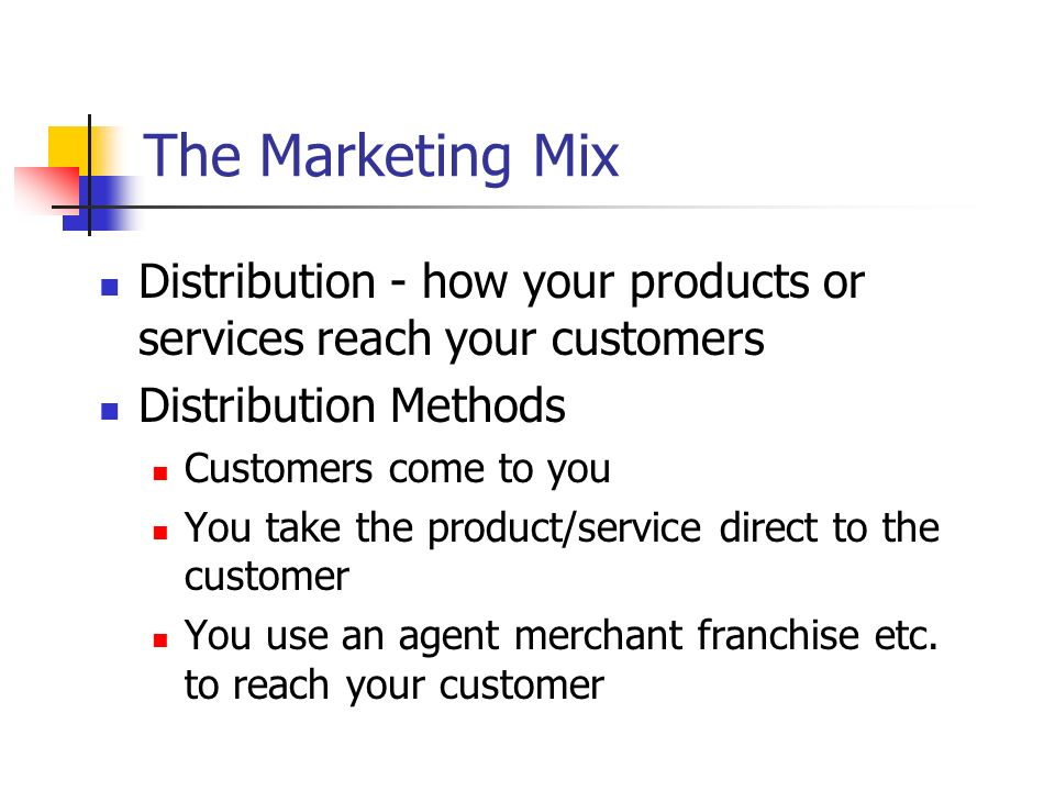 The Marketing Mix Distribution - how your products or services reach your customers. Distribution Methods.