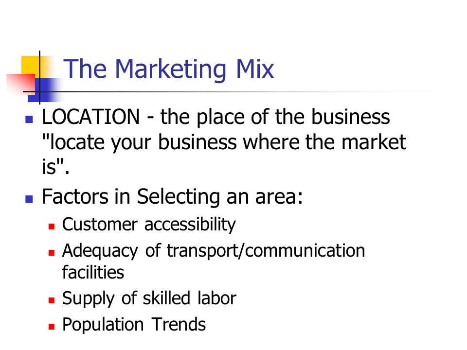 The Marketing Mix LOCATION - the place of the business locate your business where the market is . Factors in Selecting an area: