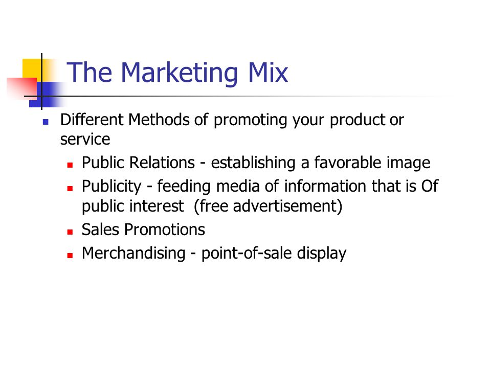 The Marketing Mix Different Methods of promoting your product or service. Public Relations - establishing a favorable image.