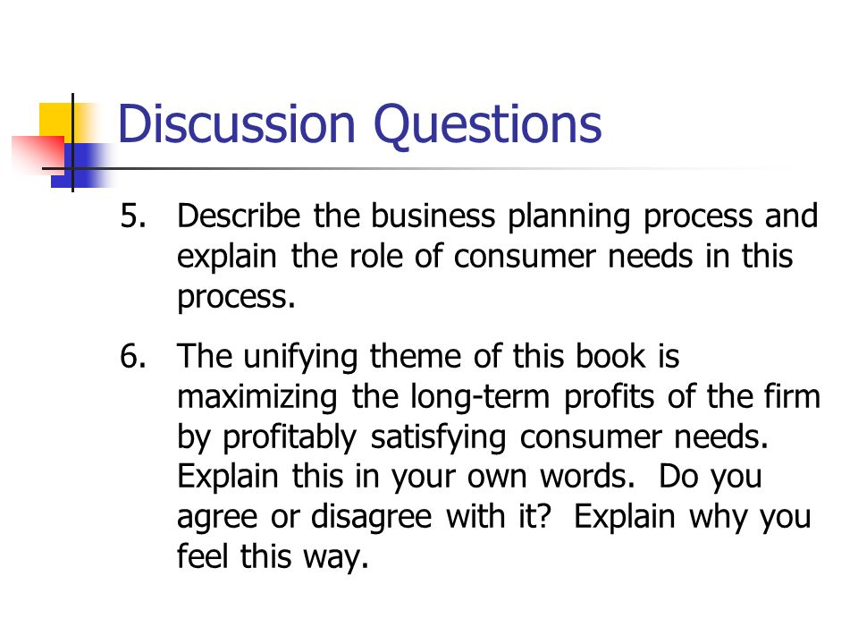 Discussion Questions Describe the business planning process and explain the role of consumer needs in this process.