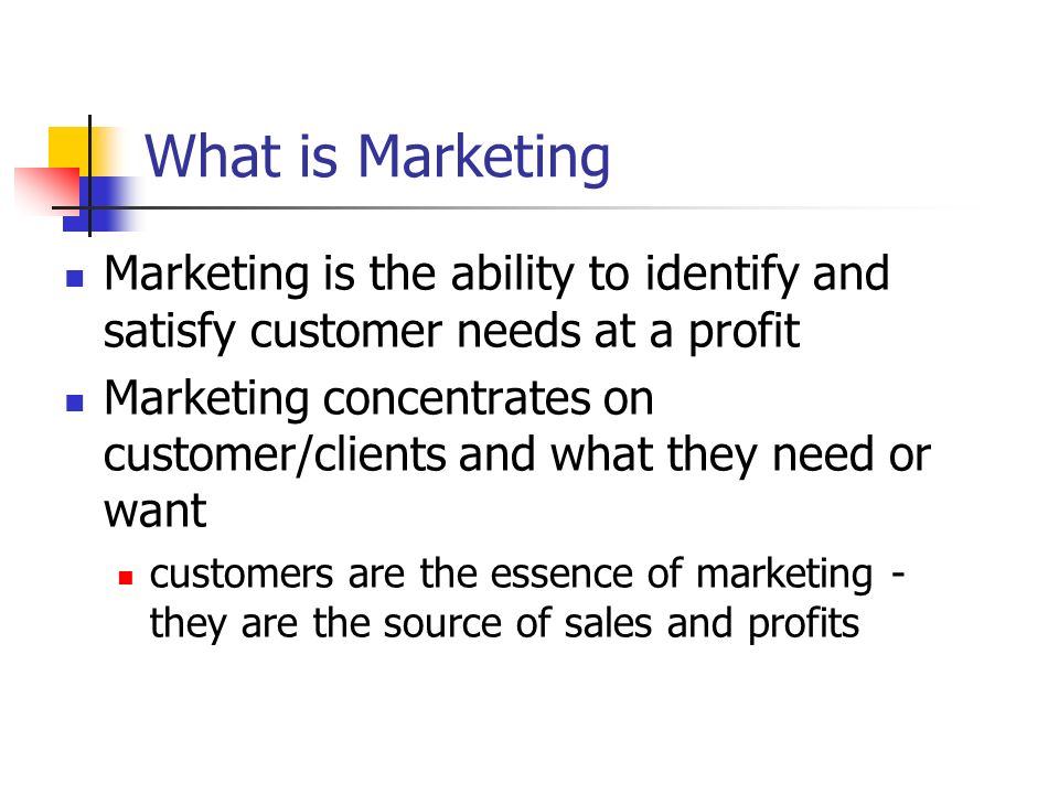 What is Marketing Marketing is the ability to identify and satisfy customer needs at a profit.