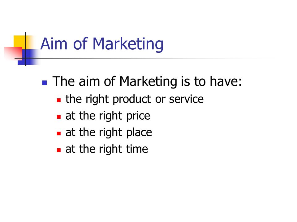 Aim of Marketing The aim of Marketing is to have: